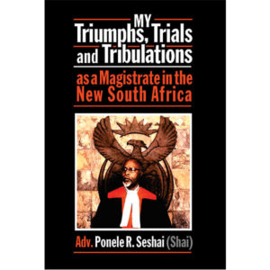 my triumphs, trials and tribulations, as a magistrate in the new south africa, non-fiction historical books, Footprint Press Publications, african literature, south african authors, african authors, african writers, david hilton-barber adv ponele r seshai, shai